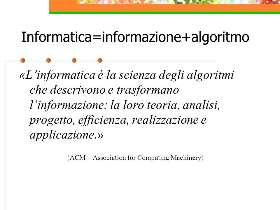 Informatica=informazione+algoritmo «L'informatica è la scienza degli algoritmi che descrivono e trasformano l'informazione: la loro teoria, analisi, progetto, efficienza, realizzazione e applicazione.» (ACM – Association for Computing Machinery)