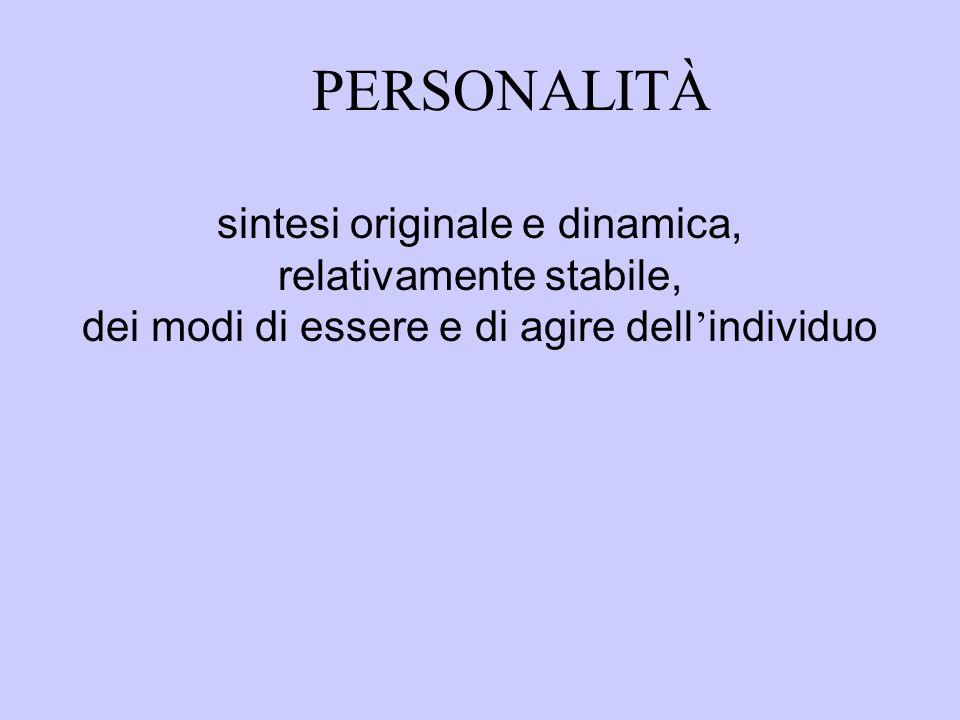 PERSONALITÀ sintesi originale e dinamica, relativamente stabile, dei modi di essere e di agire dell ' individuo