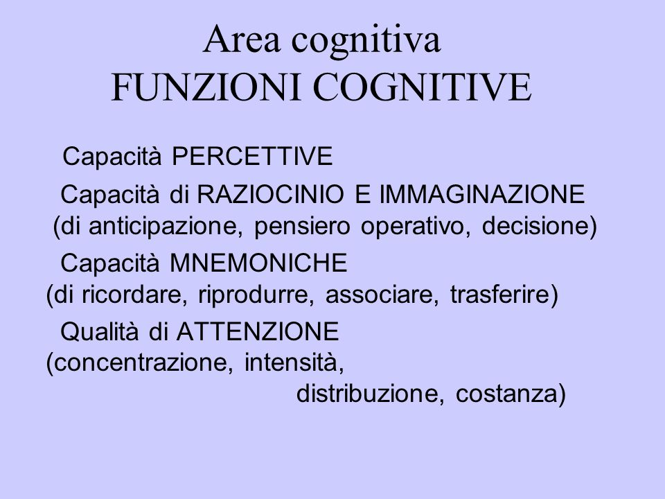 Area cognitiva FUNZIONI COGNITIVE Capacità PERCETTIVE Capacità di RAZIOCINIO E IMMAGINAZIONE (di anticipazione, pensiero operativo, decisione) Capacità MNEMONICHE (di ricordare, riprodurre, associare, trasferire) Qualità di ATTENZIONE (concentrazione, intensità, distribuzione, costanza)