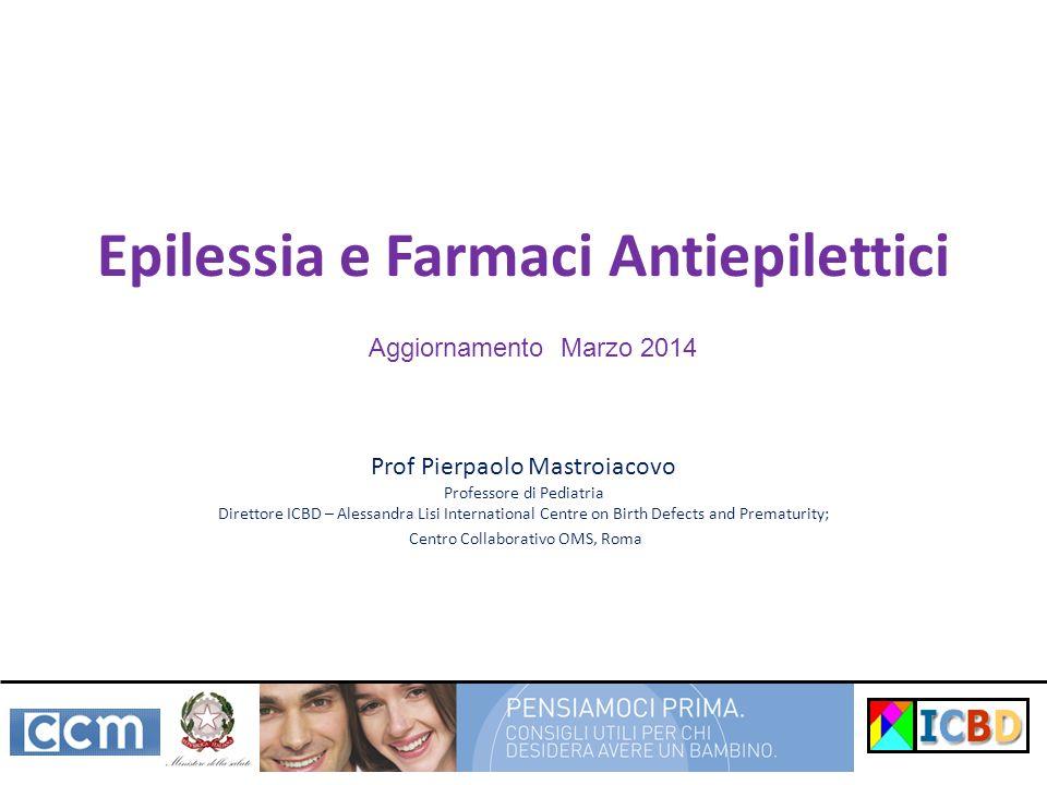 Epilessia e Farmaci Antiepilettici Prof Pierpaolo Mastroiacovo Professore di Pediatria Direttore ICBD – Alessandra Lisi International Centre on Birth