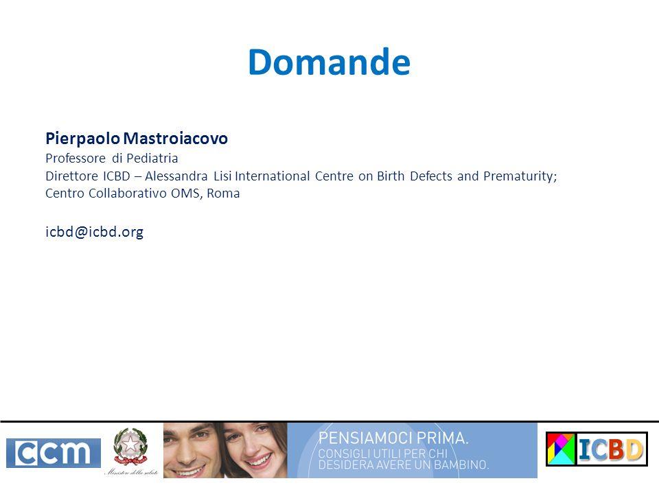 Domande Pierpaolo Mastroiacovo Professore di Pediatria Direttore ICBD – Alessandra Lisi International Centre on Birth Defects and Prematurity; Centro