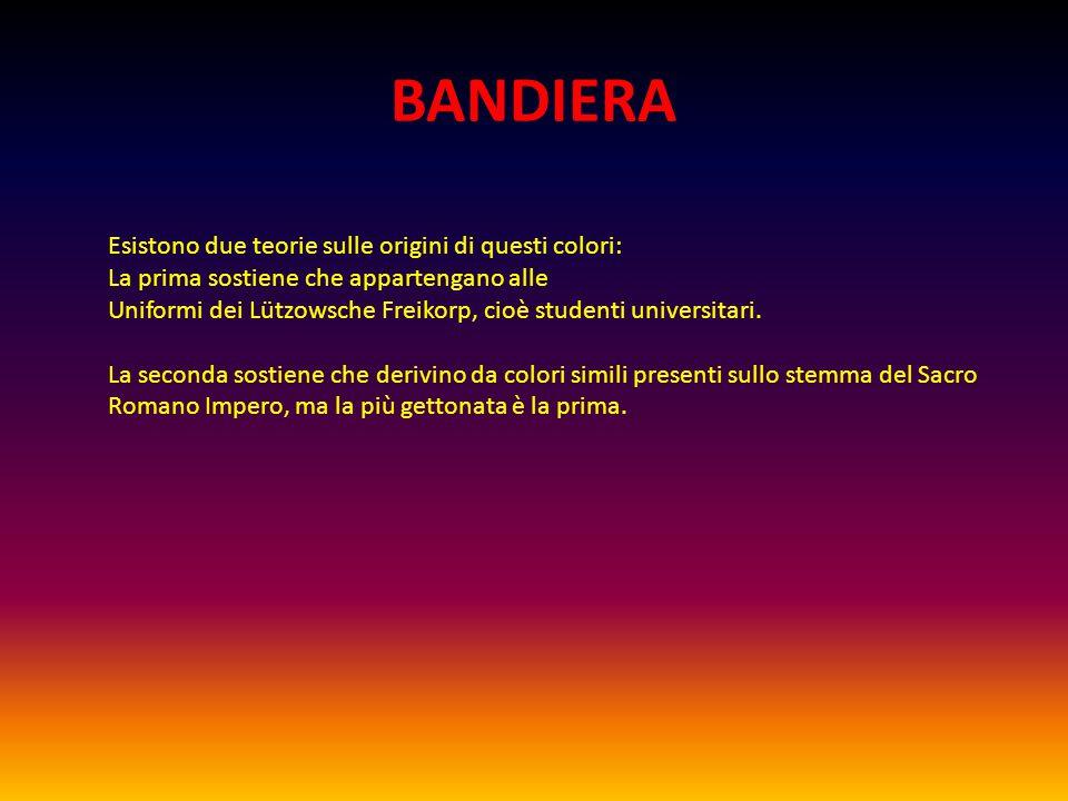 BANDIERA Esistono due teorie sulle origini di questi colori: La prima sostiene che appartengano alle Uniformi dei Lützowsche Freikorp, cioè studenti universitari.