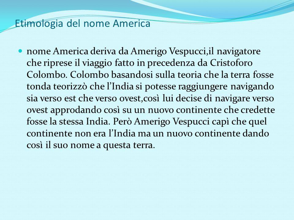 Etimologia del nome America nome America deriva da Amerigo Vespucci,il navigatore che riprese il viaggio fatto in precedenza da Cristoforo Colombo. Co