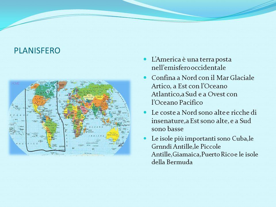 PLANISFERO L'America è una terra posta nell'emisfero occidentale Confina a Nord con il Mar Glaciale Artico, a Est con l'Oceano Atlantico,a Sud e a Ovest con l'Oceano Pacifico Le coste a Nord sono alte e ricche di insenature,a Est sono alte, e a Sud sono basse Le isole più importanti sono Cuba,le Grnndi Antille,le Piccole Antille,Giamaica,Puerto Rico e le isole della Bermuda