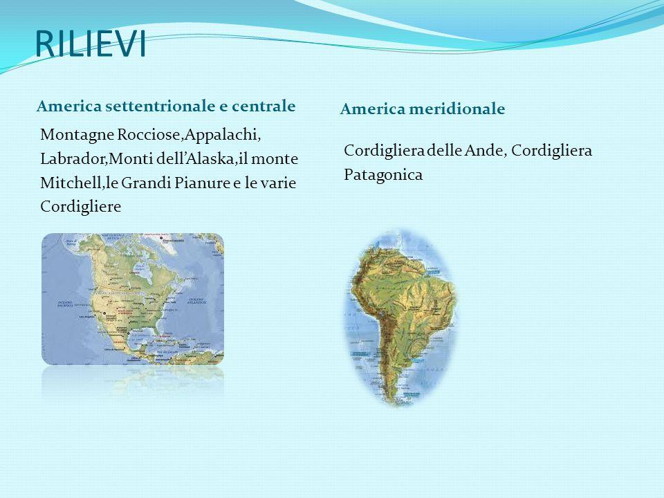 RILIEVI America settentrionale e centrale America meridionale Montagne Rocciose,Appalachi, Labrador,Monti dell'Alaska,il monte Mitchell,le Grandi Pianure e le varie Cordigliere Cordigliera delle Ande, Cordigliera Patagonica