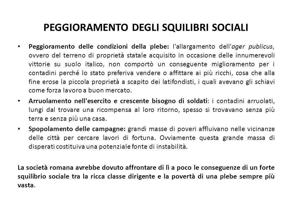 PEGGIORAMENTO DEGLI SQUILIBRI SOCIALI Peggioramento delle condizioni della plebe: l'allargamento dell'ager publicus, ovvero del terreno di proprietà s