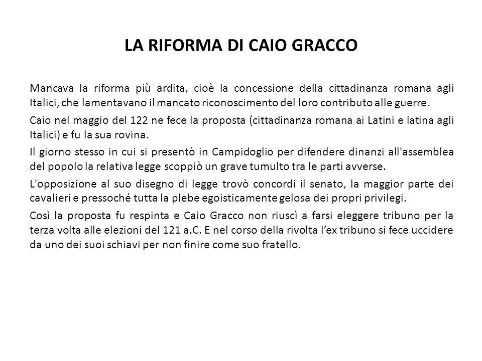 LA RIFORMA DI CAIO GRACCO Mancava la riforma più ardita, cioè la concessione della cittadinanza romana agli Italici, che lamentavano il mancato ricono