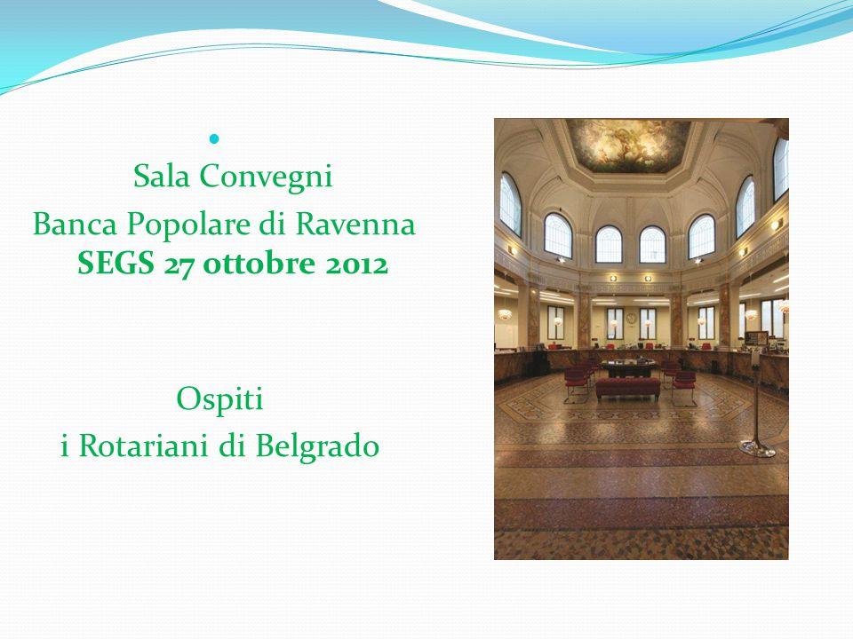 Sala Convegni Banca Popolare di Ravenna SEGS 27 ottobre 2012 Ospiti i Rotariani di Belgrado