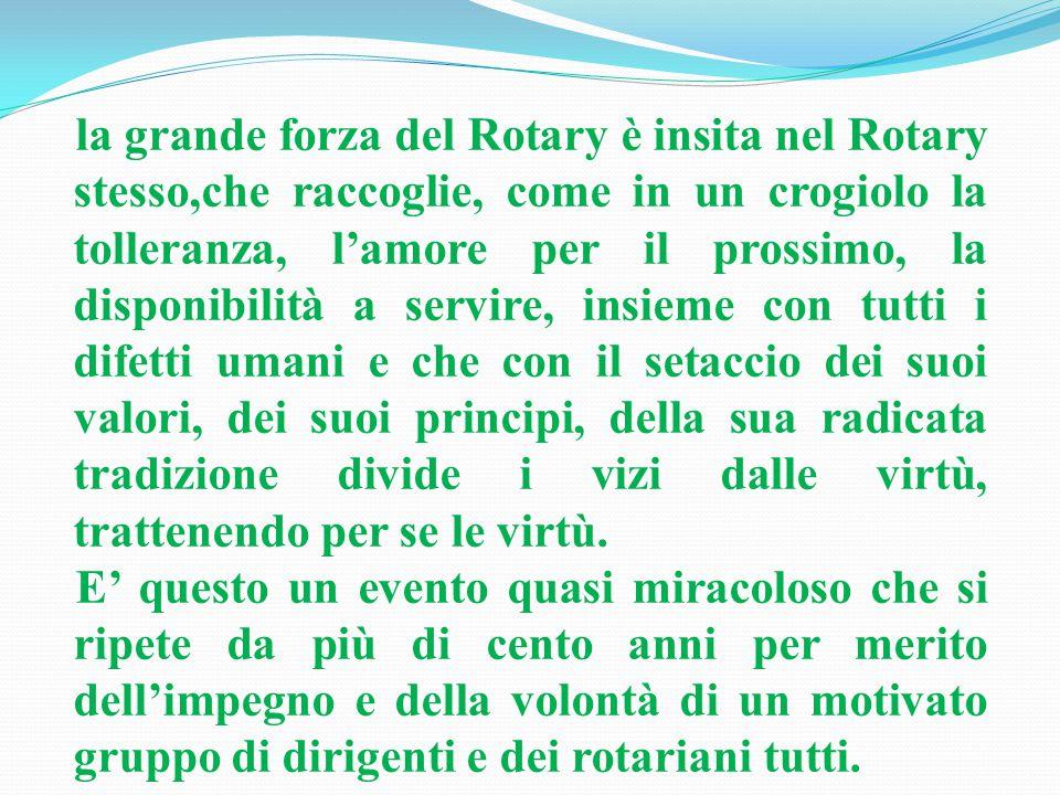 la grande forza del Rotary è insita nel Rotary stesso,che raccoglie, come in un crogiolo la tolleranza, l'amore per il prossimo, la disponibilità a servire, insieme con tutti i difetti umani e che con il setaccio dei suoi valori, dei suoi principi, della sua radicata tradizione divide i vizi dalle virtù, trattenendo per se le virtù.