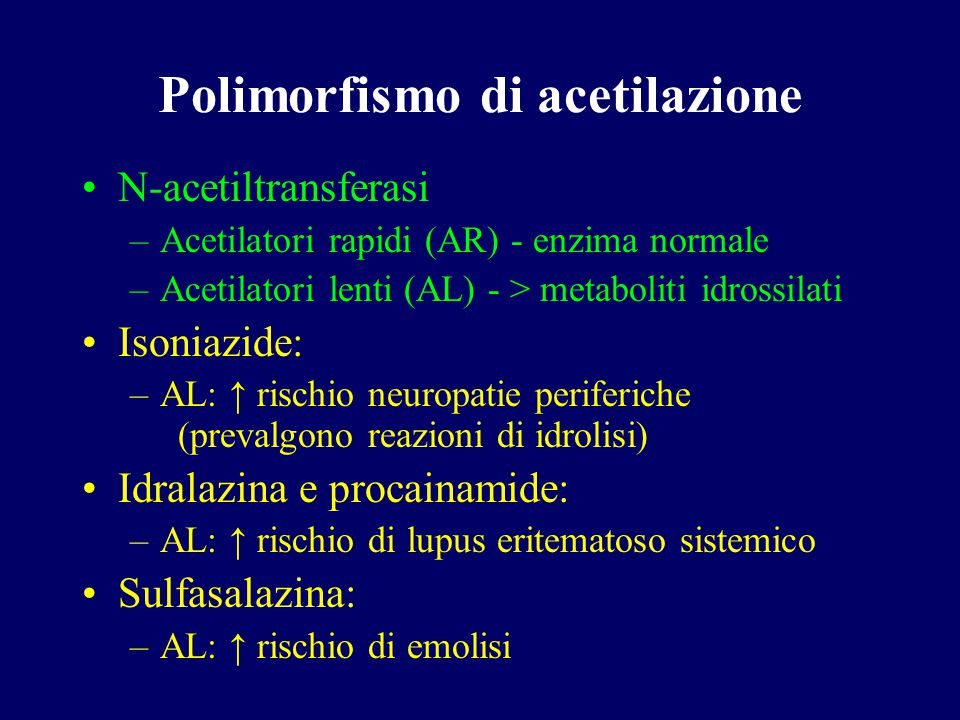 Polimorfismo di acetilazione N-acetiltransferasi –Acetilatori rapidi (AR) - enzima normale –Acetilatori lenti (AL) - > metaboliti idrossilati Isoniazi