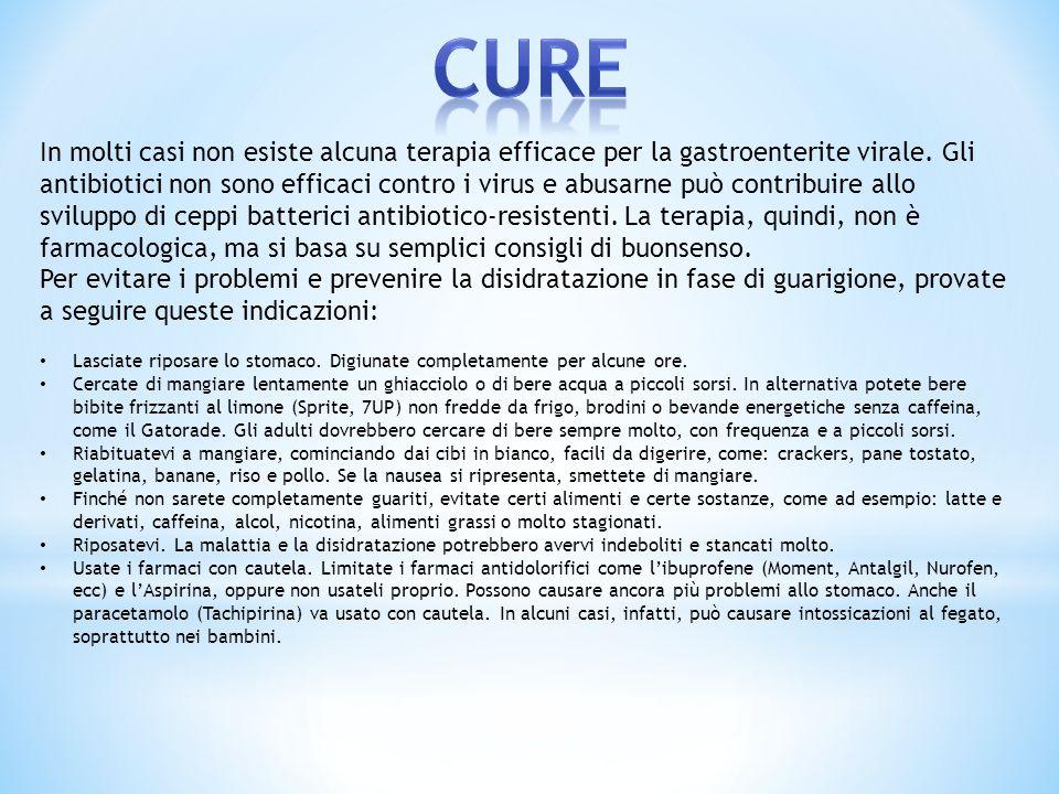 In molti casi non esiste alcuna terapia efficace per la gastroenterite virale. Gli antibiotici non sono efficaci contro i virus e abusarne può contrib