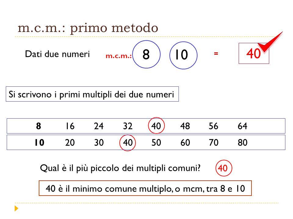 m.c.m.: primo metodo Dati due numeri Si scrivono i primi multipli dei due numeri 816243240485664 8 10 Qual è il più piccolo dei multipli comuni.