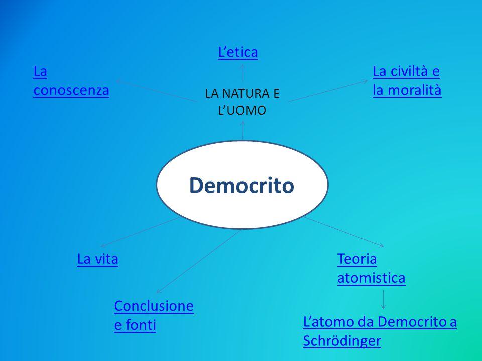 Democrito estende la propria rigorosa concezione naturalistica anche all uomo, considerato un aggregato di atomi.
