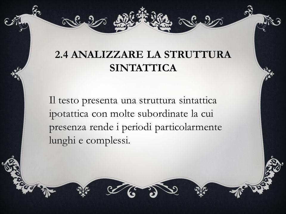 2.4 ANALIZZARE LA STRUTTURA SINTATTICA Il testo presenta una struttura sintattica ipotattica con molte subordinate la cui presenza rende i periodi par