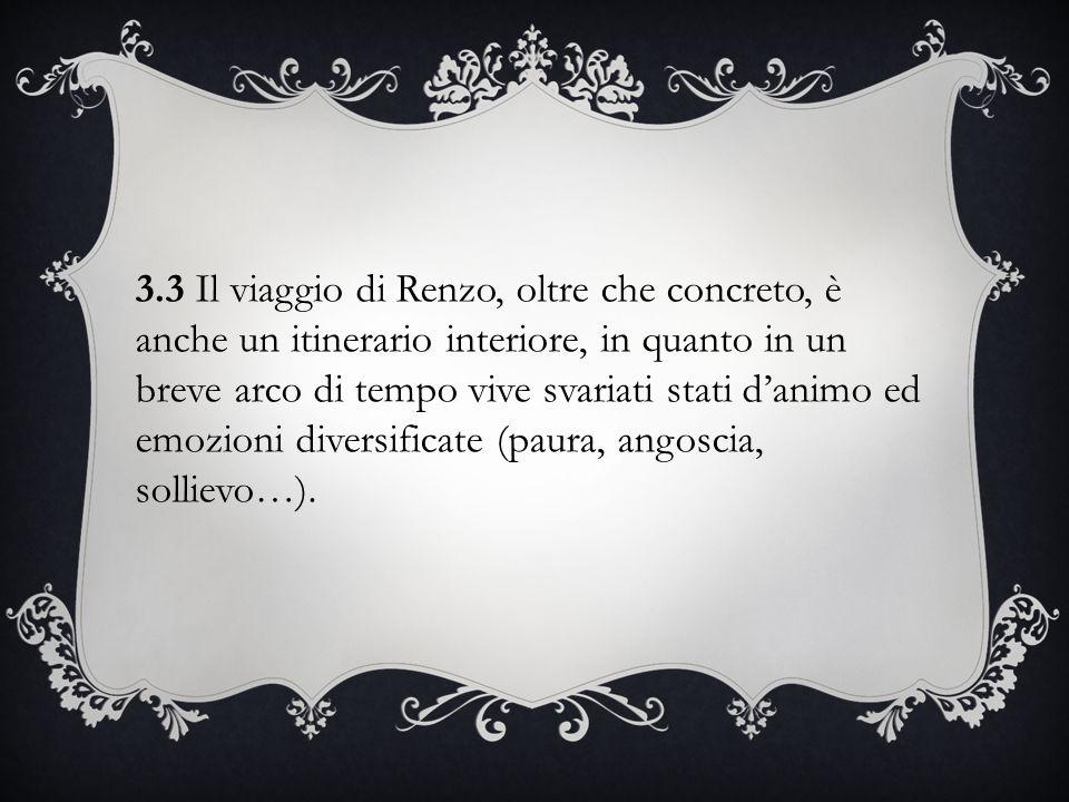3.3 Il viaggio di Renzo, oltre che concreto, è anche un itinerario interiore, in quanto in un breve arco di tempo vive svariati stati d'animo ed emozioni diversificate (paura, angoscia, sollievo…).