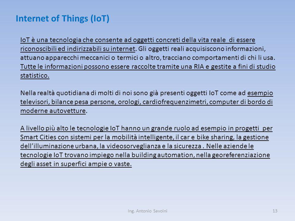 Ing. Antonio Savoini13 Internet of Things (IoT) IoT è una tecnologia che consente ad oggetti concreti della vita reale di essere riconoscibili ed indi