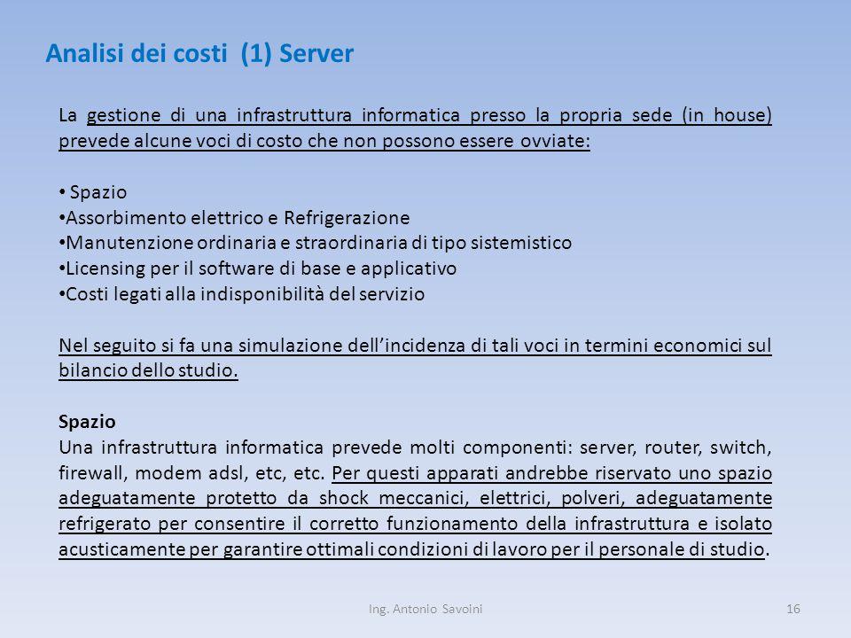 Ing. Antonio Savoini16 Analisi dei costi (1) Server La gestione di una infrastruttura informatica presso la propria sede (in house) prevede alcune voc