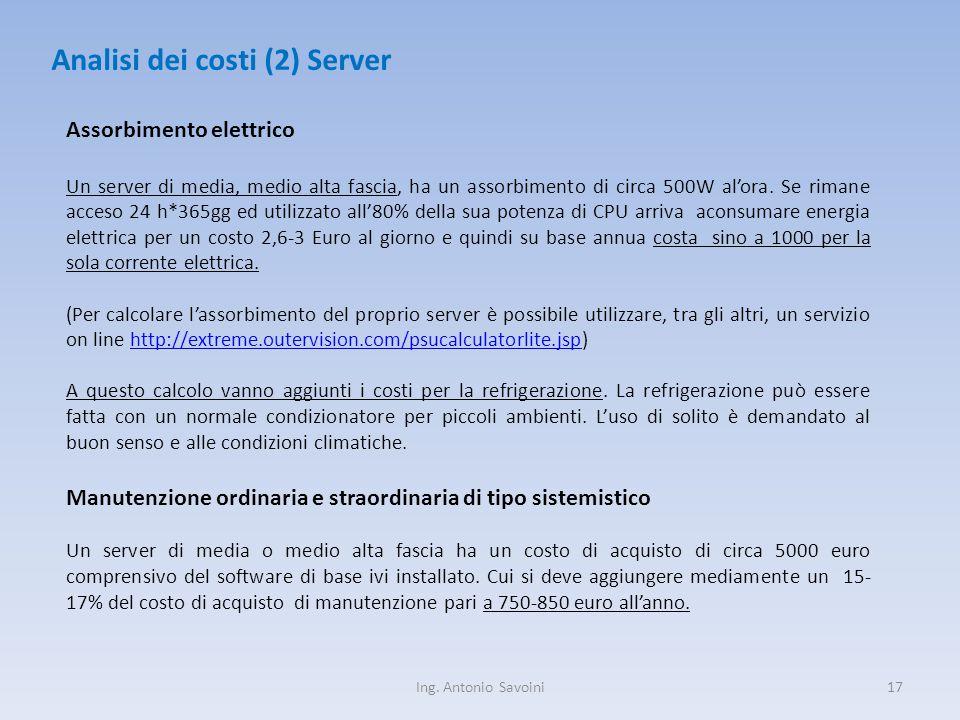 Ing. Antonio Savoini17 Analisi dei costi (2) Server Assorbimento elettrico Un server di media, medio alta fascia, ha un assorbimento di circa 500W al'