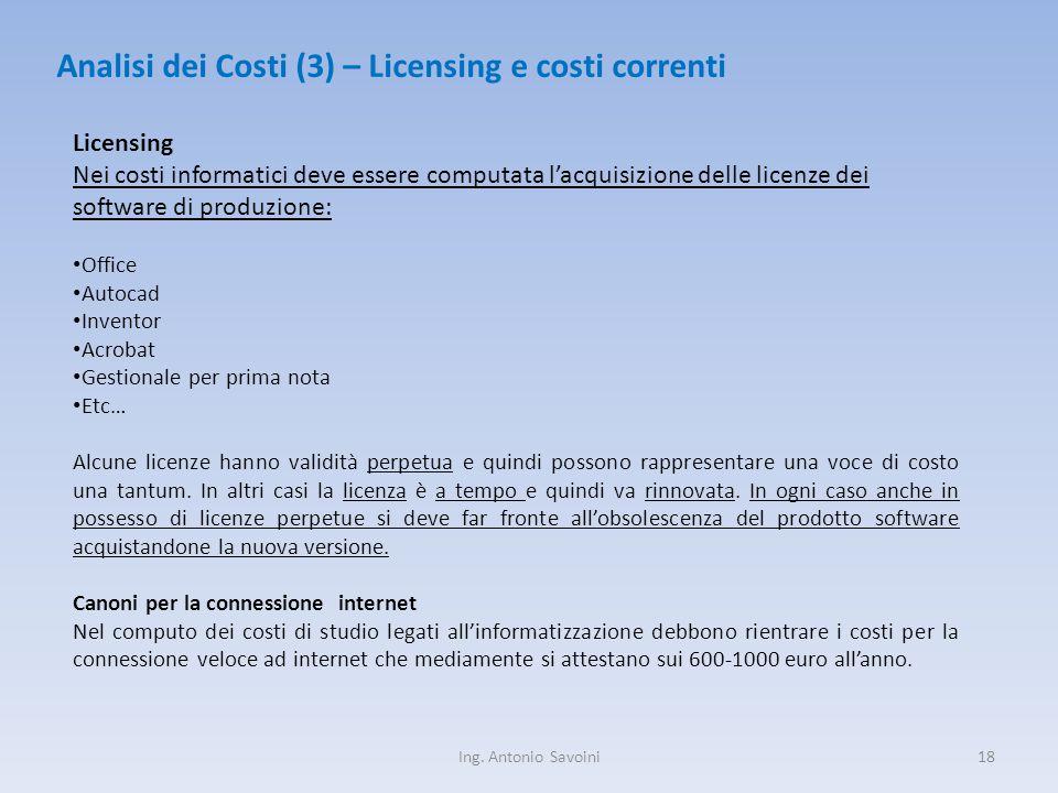 Ing. Antonio Savoini18 Analisi dei Costi (3) – Licensing e costi correnti Licensing Nei costi informatici deve essere computata l'acquisizione delle l