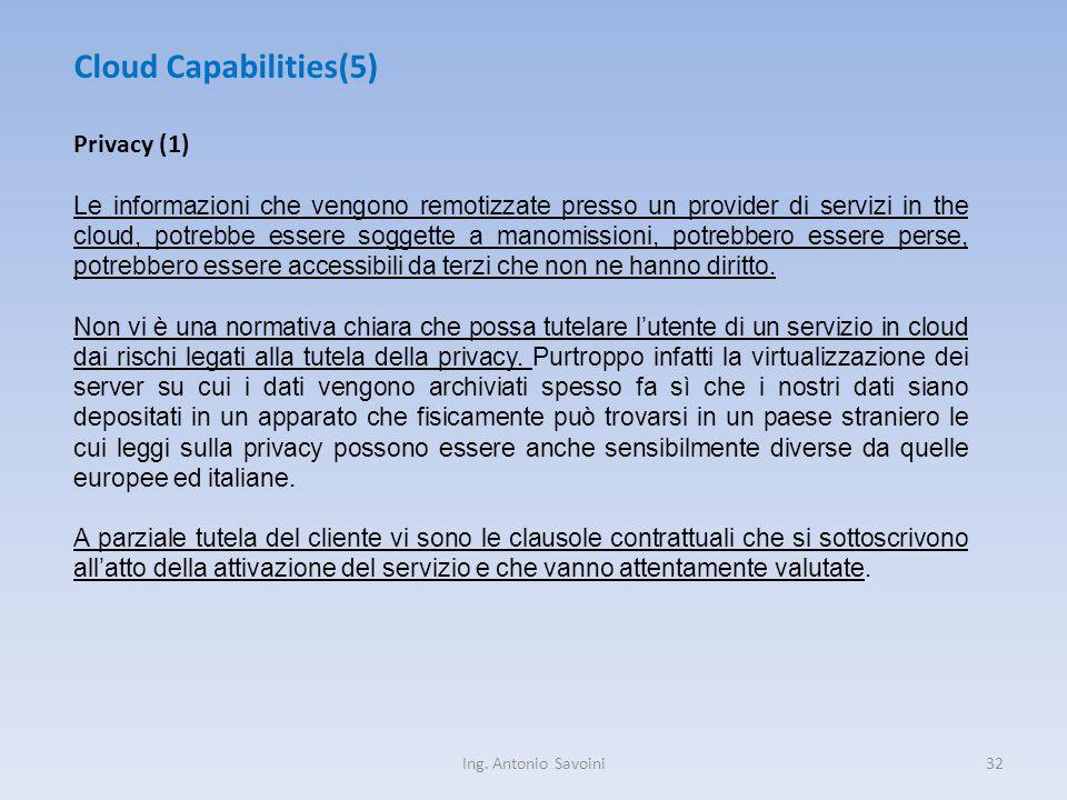 Ing. Antonio Savoini32 Cloud Capabilities(5) Privacy (1) Le informazioni che vengono remotizzate presso un provider di servizi in the cloud, potrebbe