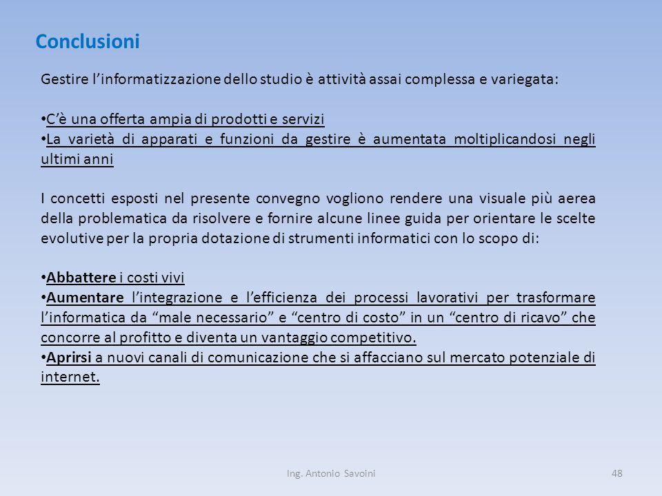 Ing. Antonio Savoini48 Conclusioni Gestire l'informatizzazione dello studio è attività assai complessa e variegata: C'è una offerta ampia di prodotti