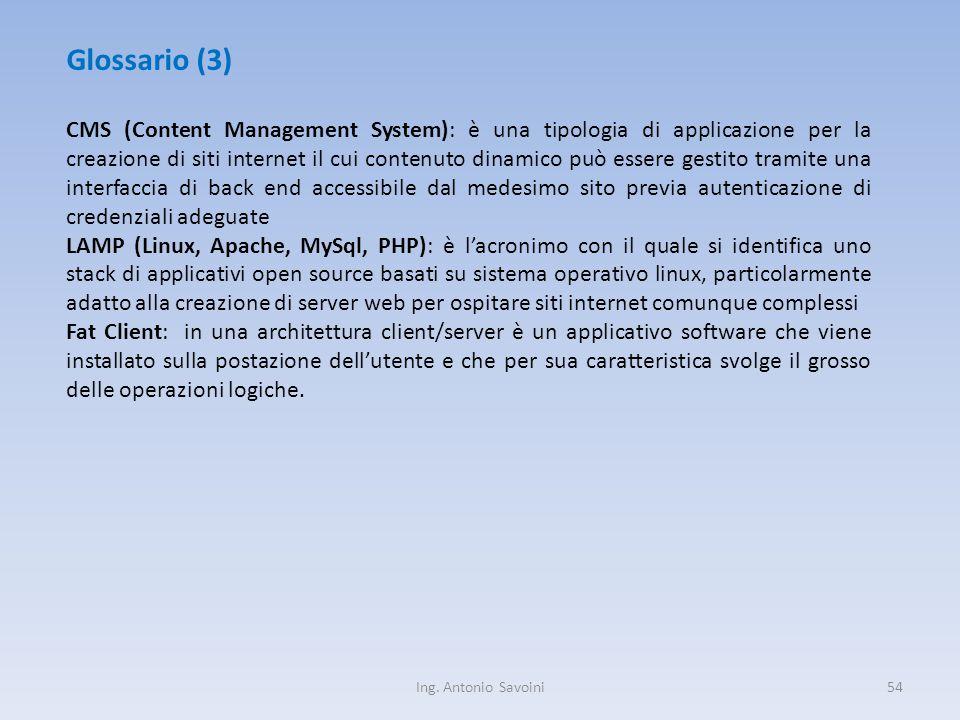 Ing. Antonio Savoini54 Glossario (3) CMS (Content Management System): è una tipologia di applicazione per la creazione di siti internet il cui contenu