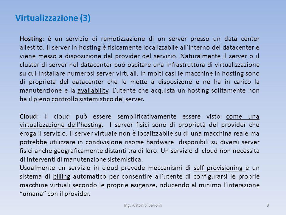 Ing. Antonio Savoini8 Virtualizzazione (3) Hosting: è un servizio di remotizzazione di un server presso un data center allestito. Il server in hosting