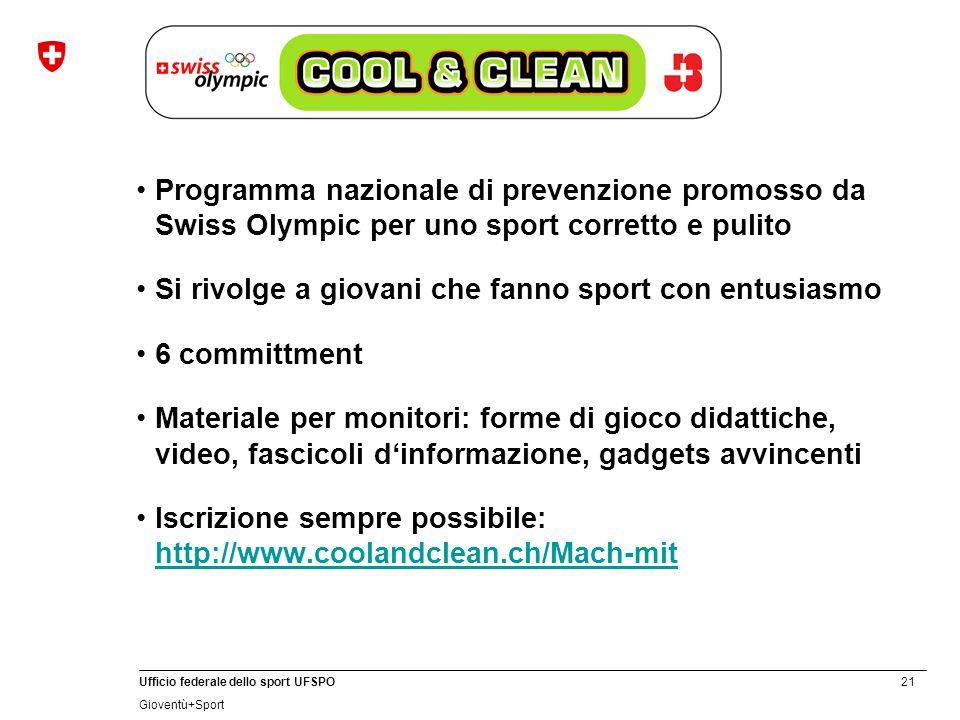 21 Ufficio federale dello sport UFSPO Gioventù+Sport Programma nazionale di prevenzione promosso da Swiss Olympic per uno sport corretto e pulito Si rivolge a giovani che fanno sport con entusiasmo 6 committment Materiale per monitori: forme di gioco didattiche, video, fascicoli d'informazione, gadgets avvincenti Iscrizione sempre possibile: http://www.coolandclean.ch/Mach-mit http://www.coolandclean.ch/Mach-mit