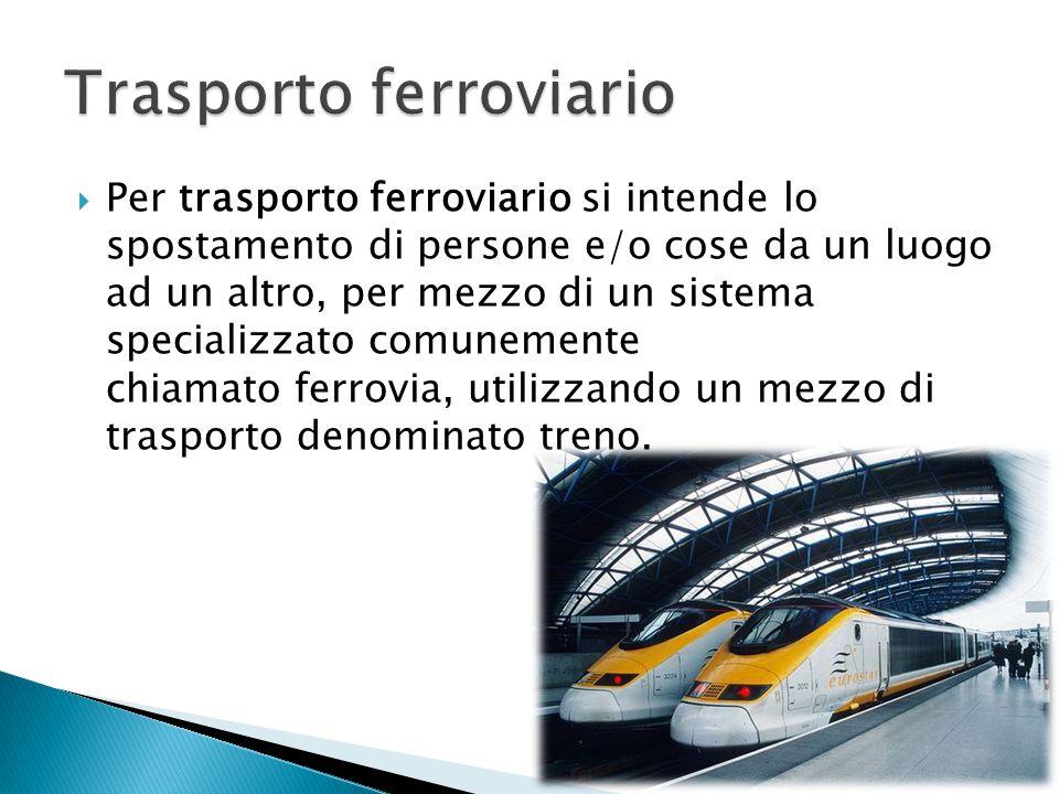  Per trasporto ferroviario si intende lo spostamento di persone e/o cose da un luogo ad un altro, per mezzo di un sistema specializzato comunemente c