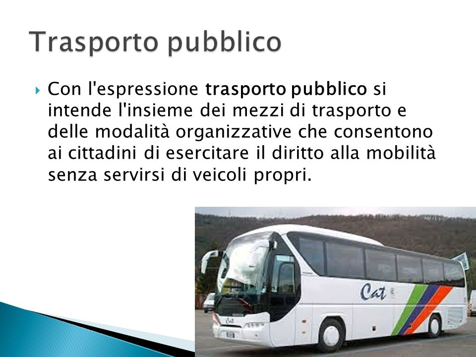  Con l'espressione trasporto pubblico si intende l'insieme dei mezzi di trasporto e delle modalità organizzative che consentono ai cittadini di eserc