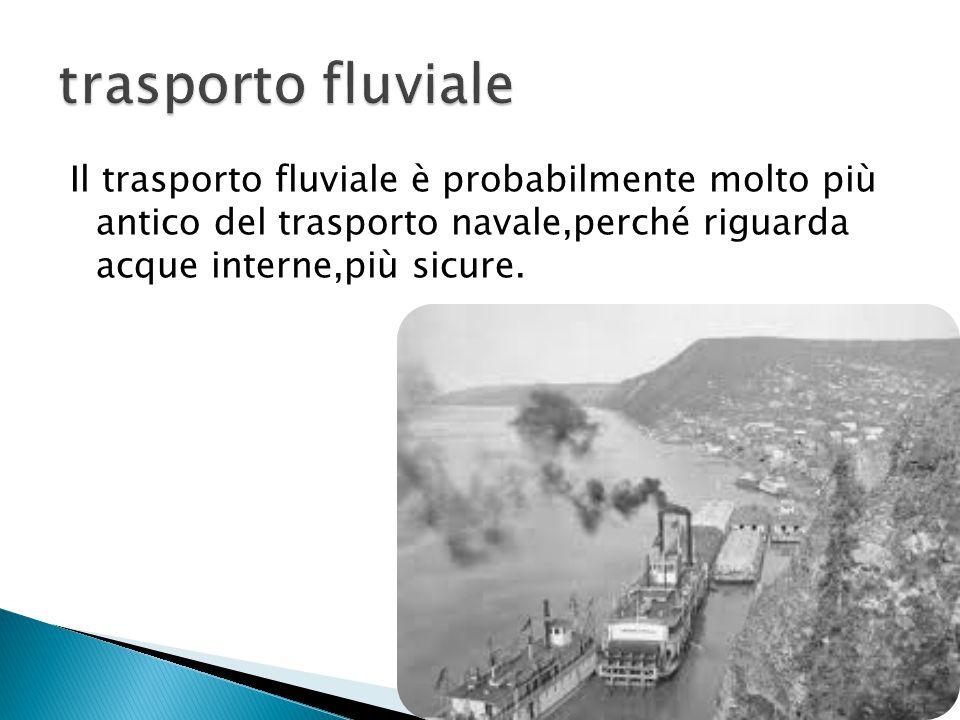 Il trasporto fluviale è probabilmente molto più antico del trasporto navale,perché riguarda acque interne,più sicure.