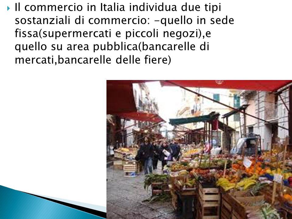  Il commercio in Italia individua due tipi sostanziali di commercio: -quello in sede fissa(supermercati e piccoli negozi),e quello su area pubblica(b