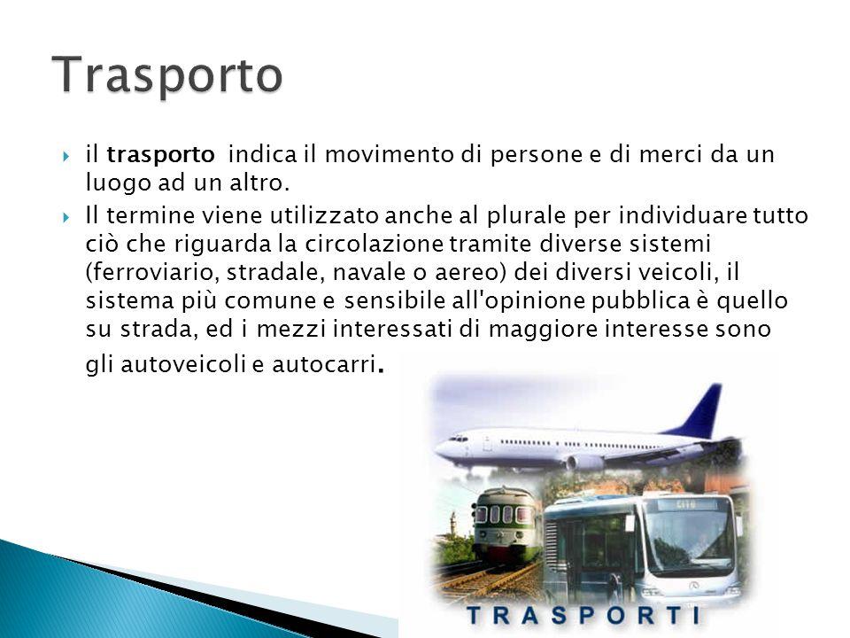 il trasporto indica il movimento di persone e di merci da un luogo ad un altro.  Il termine viene utilizzato anche al plurale per individuare tutto