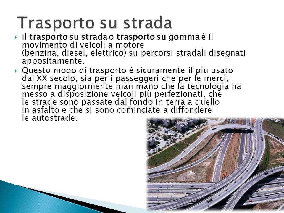  Il trasporto su strada o trasporto su gomma è il movimento di veicoli a motore (benzina, diesel, elettrico) su percorsi stradali disegnati appositam