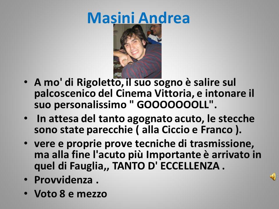 Masini Andrea A mo di Rigoletto, il suo sogno è salire sul palcoscenico del Cinema Vittoria, e intonare il suo personalissimo GOOOOOOOLL .