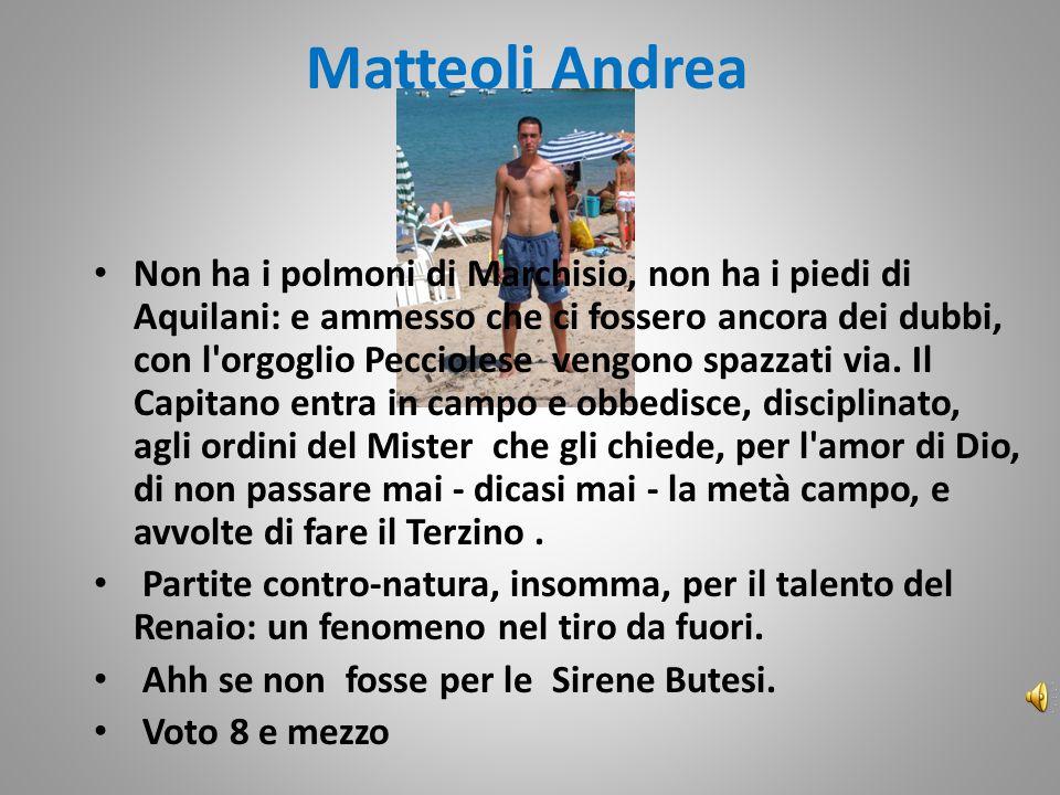 Matteoli Andrea Non ha i polmoni di Marchisio, non ha i piedi di Aquilani: e ammesso che ci fossero ancora dei dubbi, con l orgoglio Pecciolese vengono spazzati via.