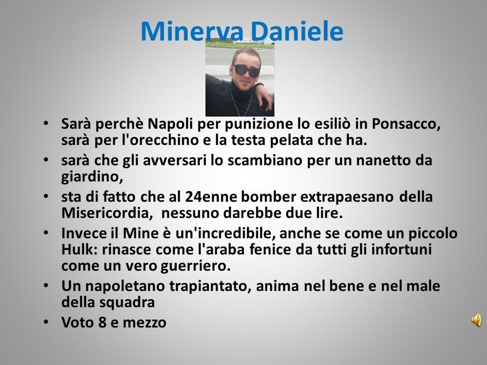 Minerva Daniele Sarà perchè Napoli per punizione lo esiliò in Ponsacco, sarà per l orecchino e la testa pelata che ha.