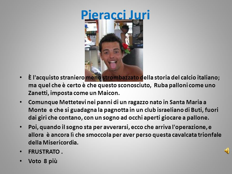 Pieracci Juri È l acquisto straniero meno strombazzato della storia del calcio italiano; ma quel che è certo è che questo sconosciuto, Ruba palloni come uno Zanetti, imposta come un Maicon.