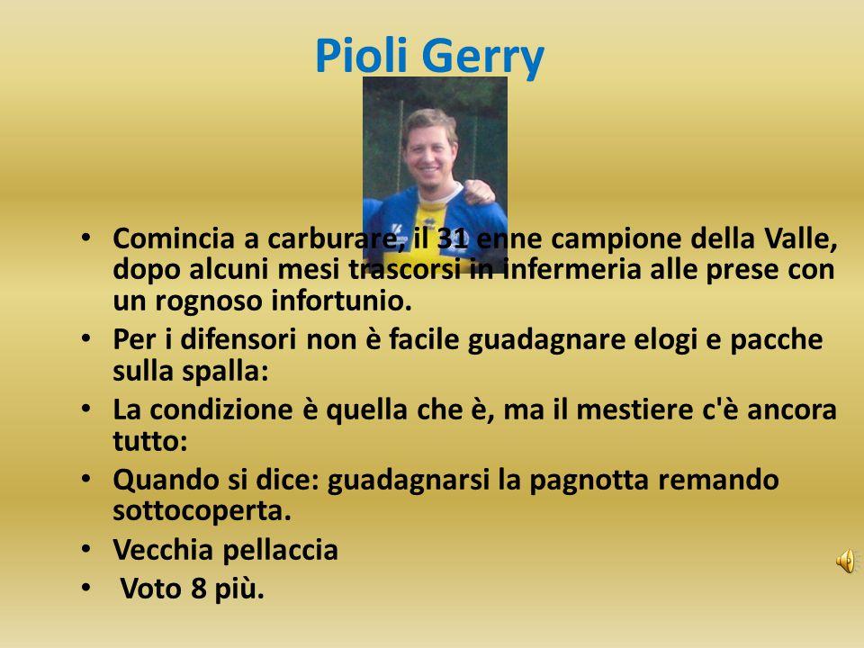 Pioli Gerry Comincia a carburare, il 31 enne campione della Valle, dopo alcuni mesi trascorsi in infermeria alle prese con un rognoso infortunio. Per