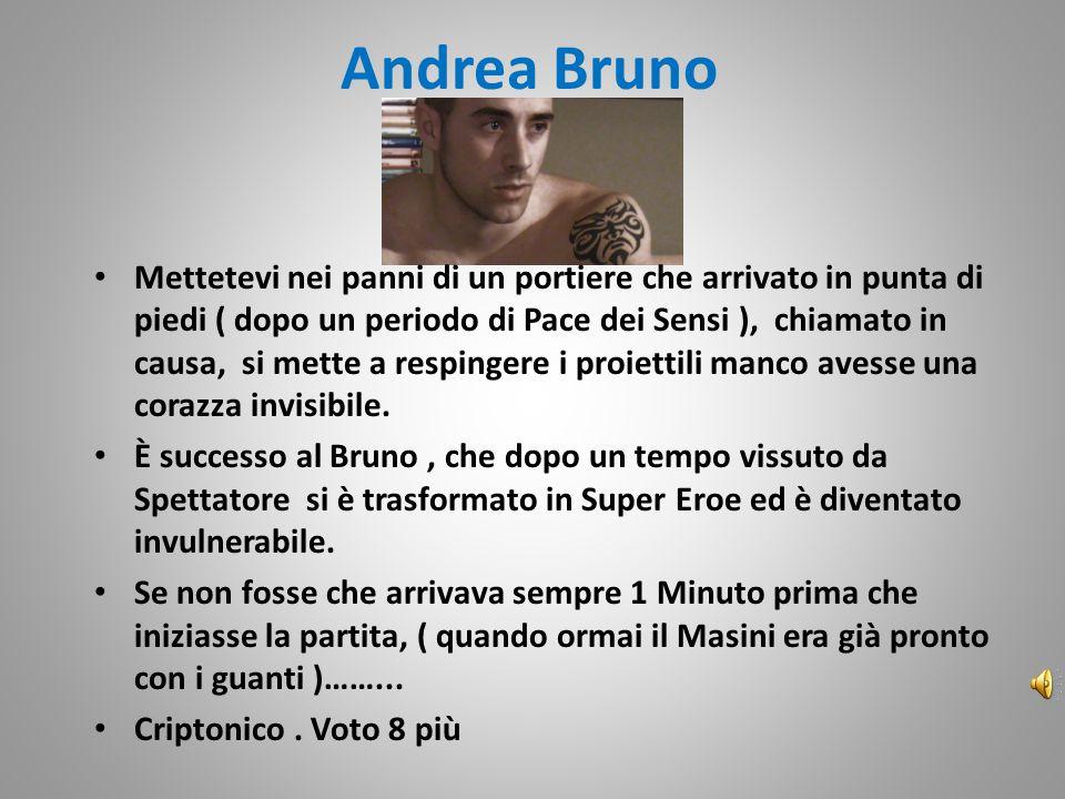 Andrea Bruno Mettetevi nei panni di un portiere che arrivato in punta di piedi ( dopo un periodo di Pace dei Sensi ), chiamato in causa, si mette a respingere i proiettili manco avesse una corazza invisibile.