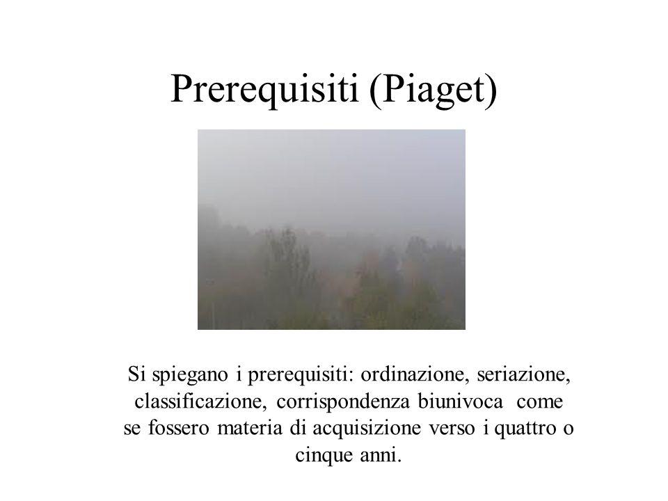 Prerequisiti (Piaget) Si spiegano i prerequisiti: ordinazione, seriazione, classificazione, corrispondenza biunivoca come se fossero materia di acquis