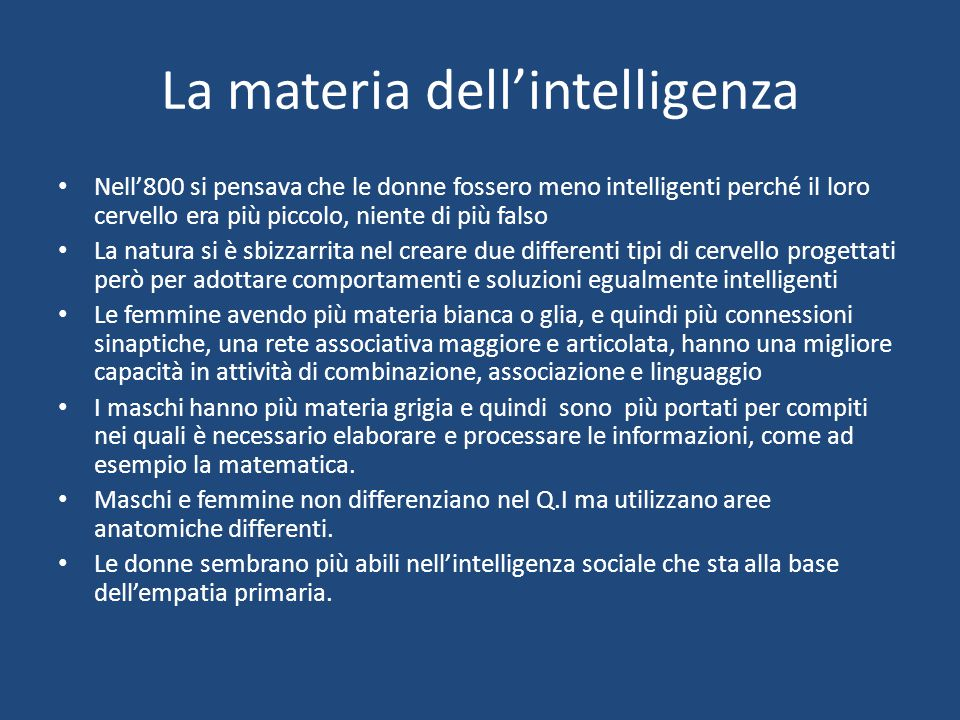 La materia dell'intelligenza Nell'800 si pensava che le donne fossero meno intelligenti perché il loro cervello era più piccolo, niente di più falso L