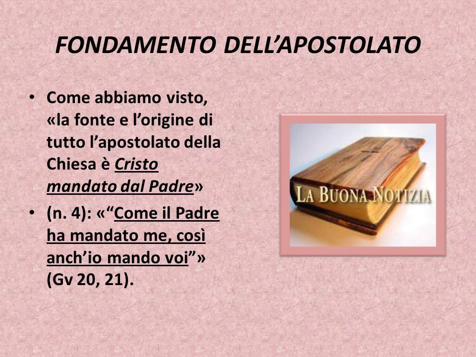 """FONDAMENTO DELL'APOSTOLATO Come abbiamo visto, «la fonte e l'origine di tutto l'apostolato della Chiesa è Cristo mandato dal Padre» (n. 4): «""""Come il"""