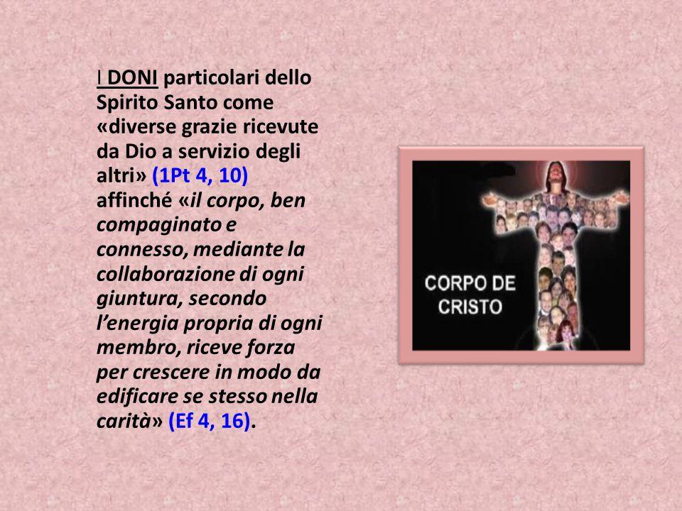 I DONI particolari dello Spirito Santo come «diverse grazie ricevute da Dio a servizio degli altri» (1Pt 4, 10) affinché «il corpo, ben compaginato e