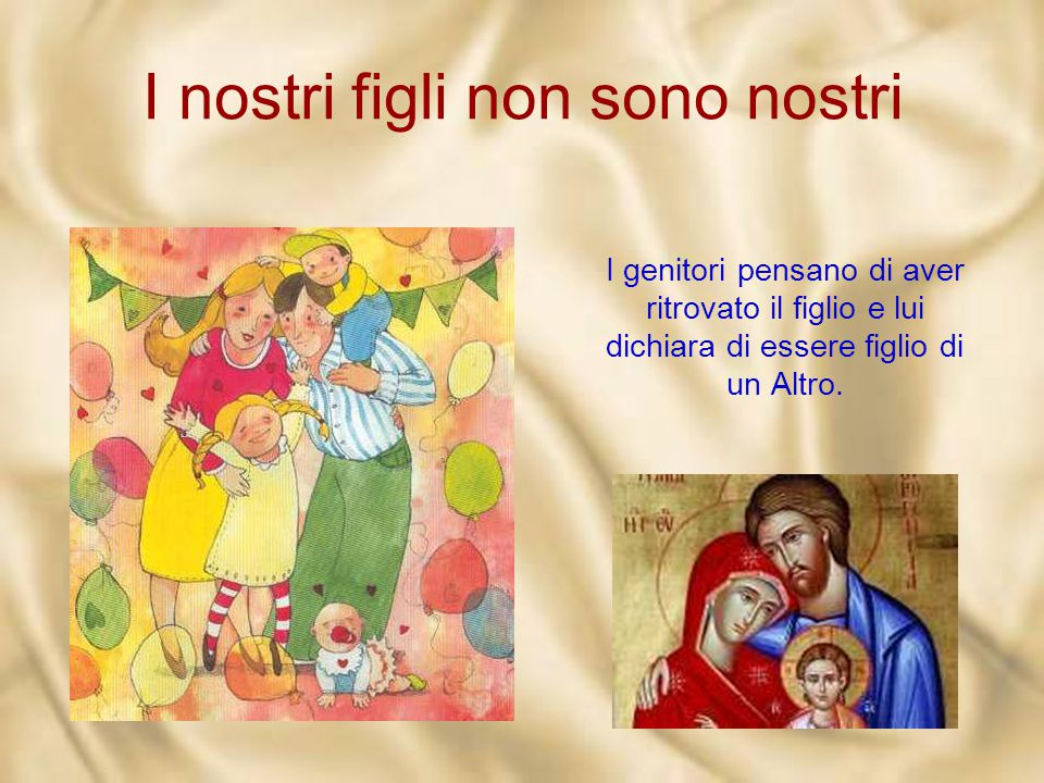 I nostri figli non sono nostri «Tuo padre e io, angosciati, ti cercavamo», dice Maria. «Delle cose del Padre mio devo occuparmi», risponde Gesù.