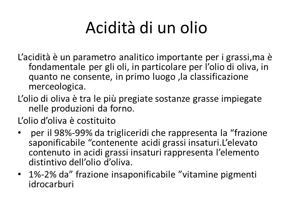 Acidità di un olio L'acidità è un parametro analitico importante per i grassi,ma è fondamentale per gli oli, in particolare per l'olio di oliva, in quanto ne consente, in primo luogo,la classificazione merceologica.