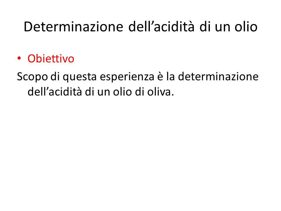 Determinazione dell'acidità di un olio Obiettivo Scopo di questa esperienza è la determinazione dell'acidità di un olio di oliva.