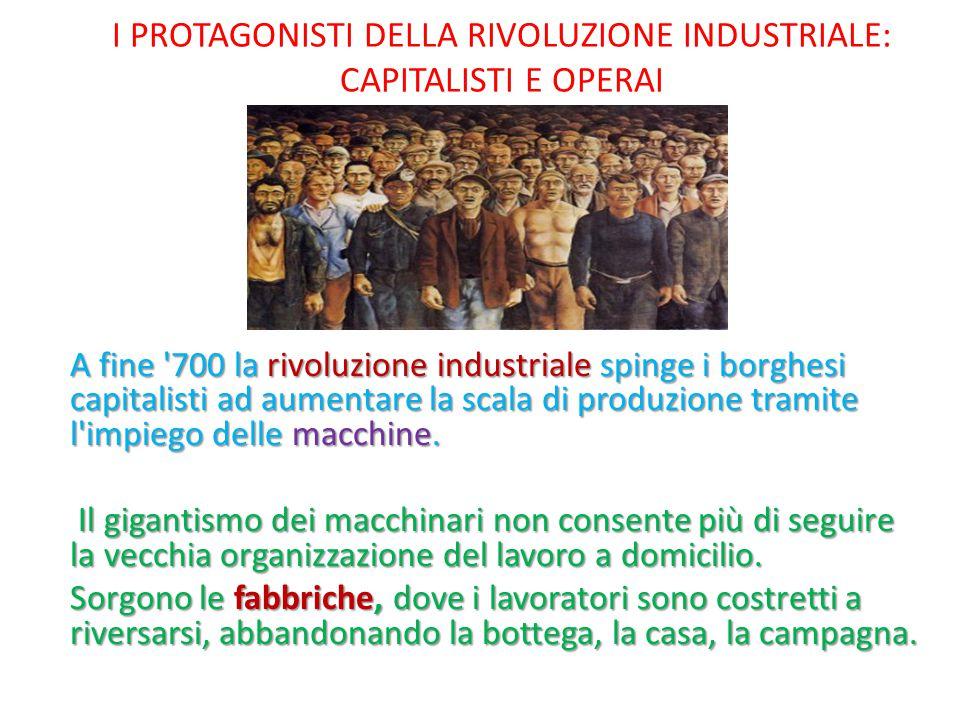 I PROTAGONISTI DELLA RIVOLUZIONE INDUSTRIALE: CAPITALISTI E OPERAI A fine '700 la rivoluzione industriale spinge i borghesi capitalisti ad aumentare l