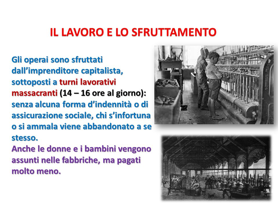 IL LAVORO E LO SFRUTTAMENTO Gli operai sono sfruttati dall'imprenditore capitalista, sottoposti a turni lavorativi massacranti (14 – 16 ore al giorno)