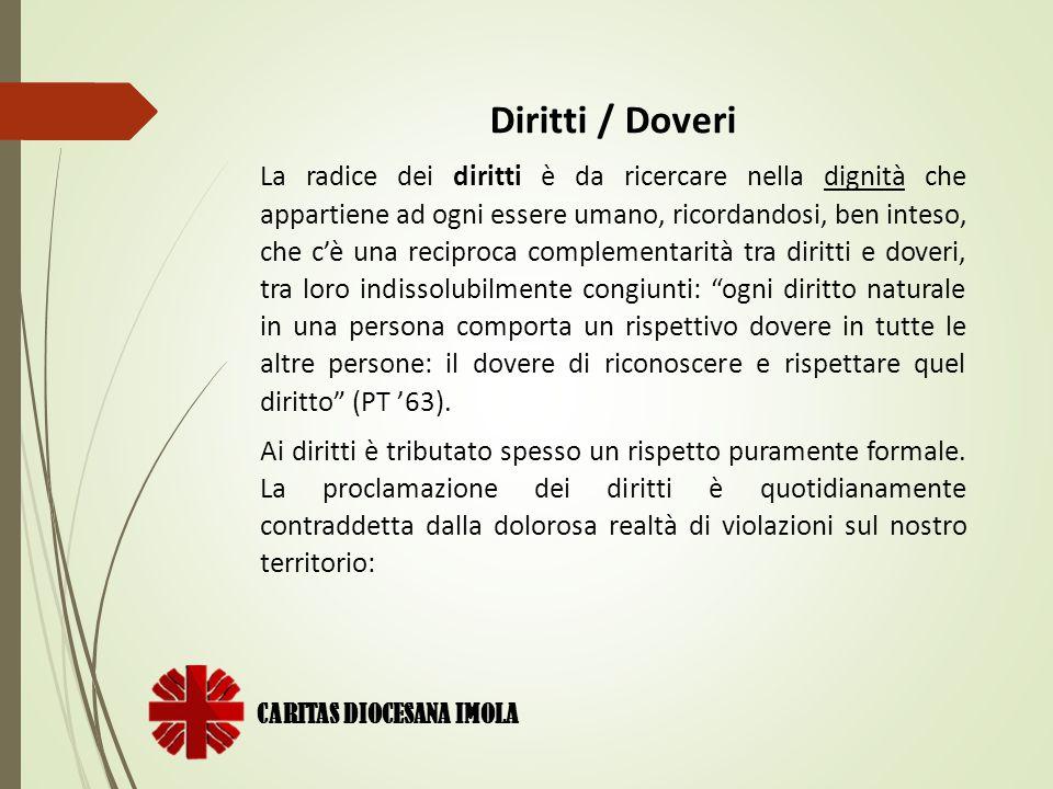 CARITAS DIOCESANA IMOLA Diritti / Doveri La radice dei diritti è da ricercare nella dignità che appartiene ad ogni essere umano, ricordandosi, ben int